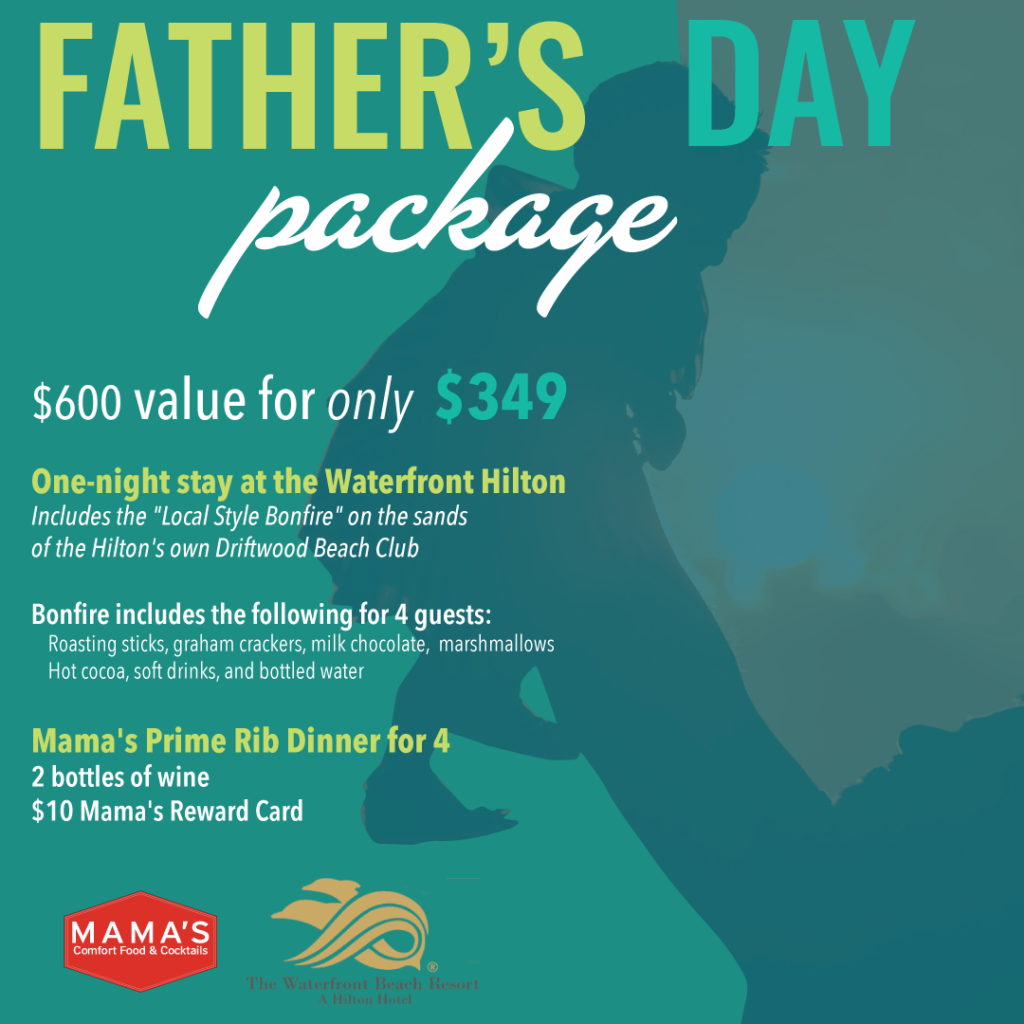 """Father's Day Package $600 value for only $349 One-night stay at the Waterfront Hilton Includes the """"Local Style Bonfire"""" on the sands of the Hilton's own Driftwood Beach Club Bonfire includes the following for 4 guests: Roasting sticks, graham crackers, milk chocolate, marshmallows Hot cocoa, soft drinks, and bottled water Mama's Prime Rib Dinner for 4 2 bottles of wine $10 Mama's Reward Card"""